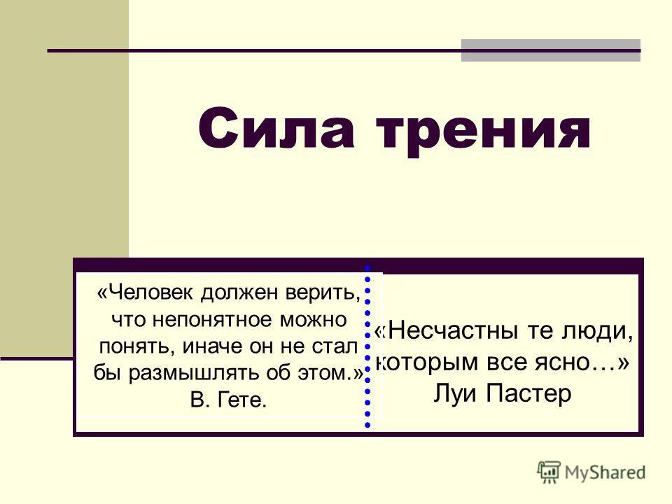Сила трения «Несчастны те люди, которым все ясно…» Луи Пастер «Человек должен верить, что непонятное можно понять, иначе он не стал бы размышлять об этом.» В. Гете.