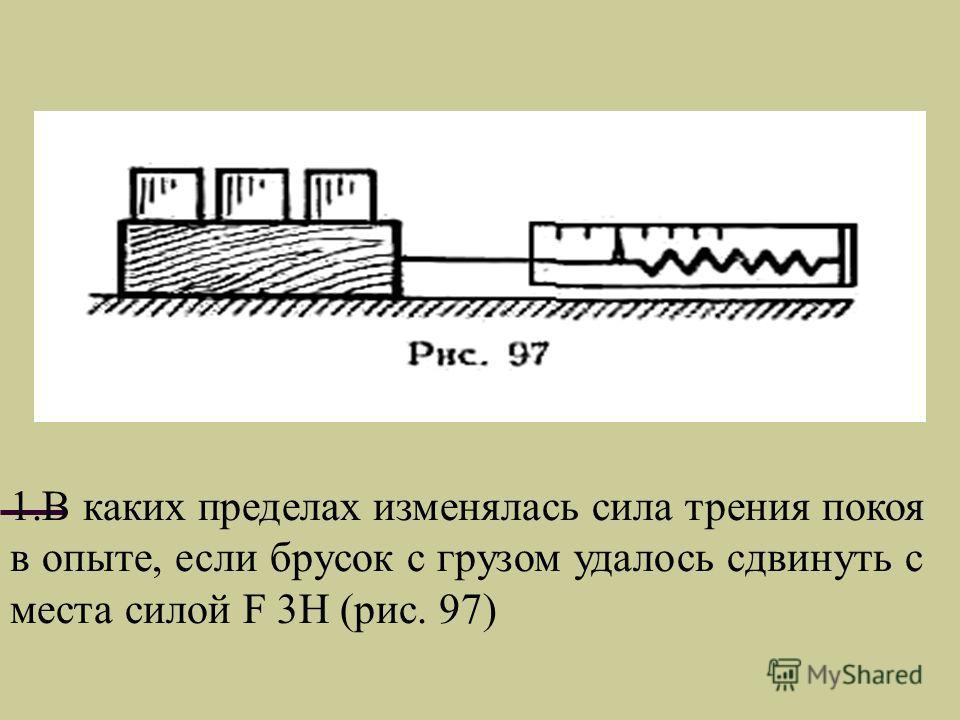 1.В каких пределах изменялась сила трения покоя в опыте, если брусок с грузом удалось сдвинуть с места силой F 3Н (рис. 97)