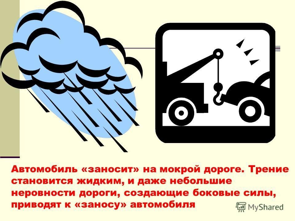 Автомобиль «заносит» на мокрой дороге. Трение становится жидким, и даже небольшие неровности дороги, создающие боковые силы, приводят к «заносу» автомобиля