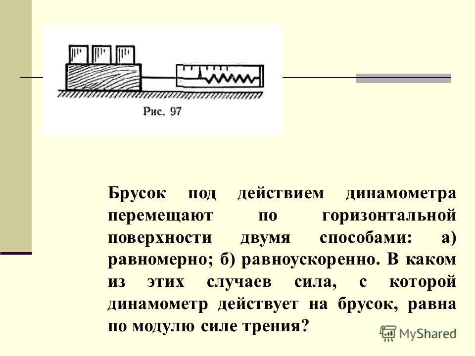 Брусок под действием динамометра перемещают по горизонтальной поверхности двумя способами: а) равномерно; б) равноускоренно. В каком из этих случаев сила, с которой динамометр действует на брусок, равна по модулю силе трения?