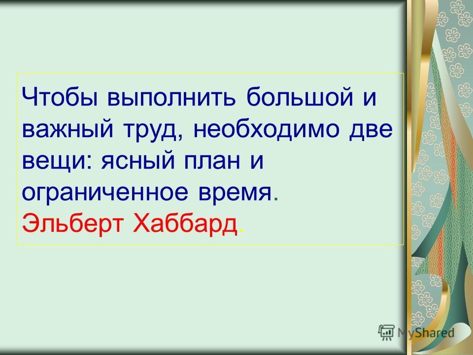Чтобы выполнить большой и важный труд, необходимо две вещи: ясный план и ограниченное время. Эльберт Хаббард.