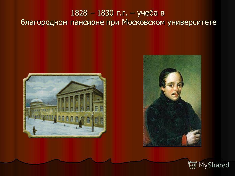 1828 – 1830 г.г. – учеба в благородном пансионе при Московском университете