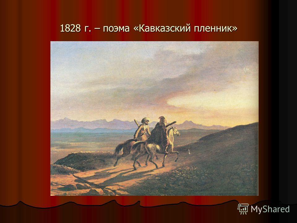 1828 г. – поэма «Кавказский пленник»