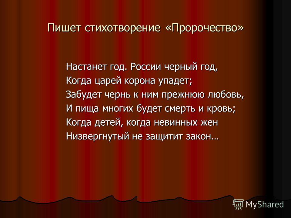 Пишет стихотворение «Пророчество» Настанет год. России черный год, Когда царей корона упадет; Забудет чернь к ним прежнюю любовь, И пища многих будет смерть и кровь; Когда детей, когда невинных жен Низвергнутый не защитит закон…