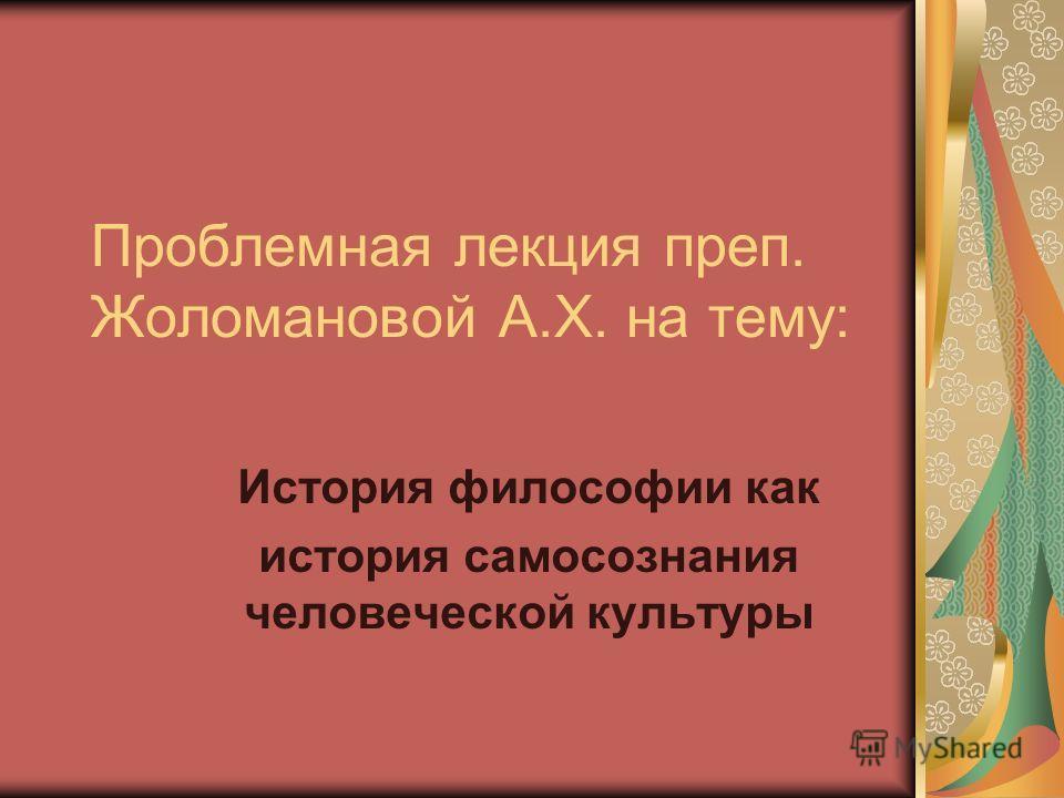 Проблемная лекция преп. Жоломановой А.Х. на тему: История философии как история самосознания человеческой культуры