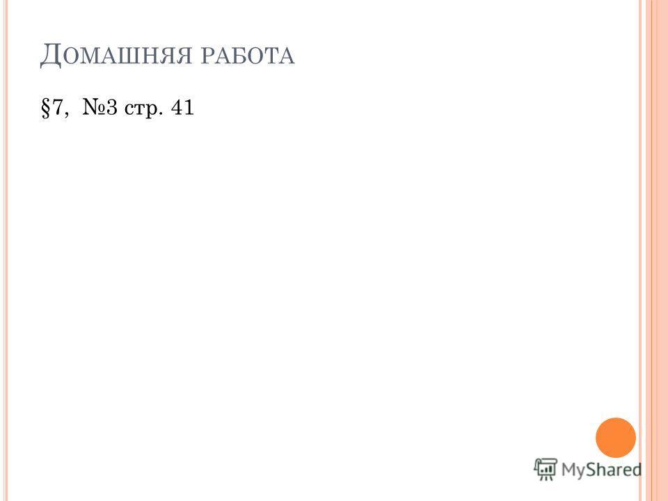 Д ОМАШНЯЯ РАБОТА §7, 3 стр. 41