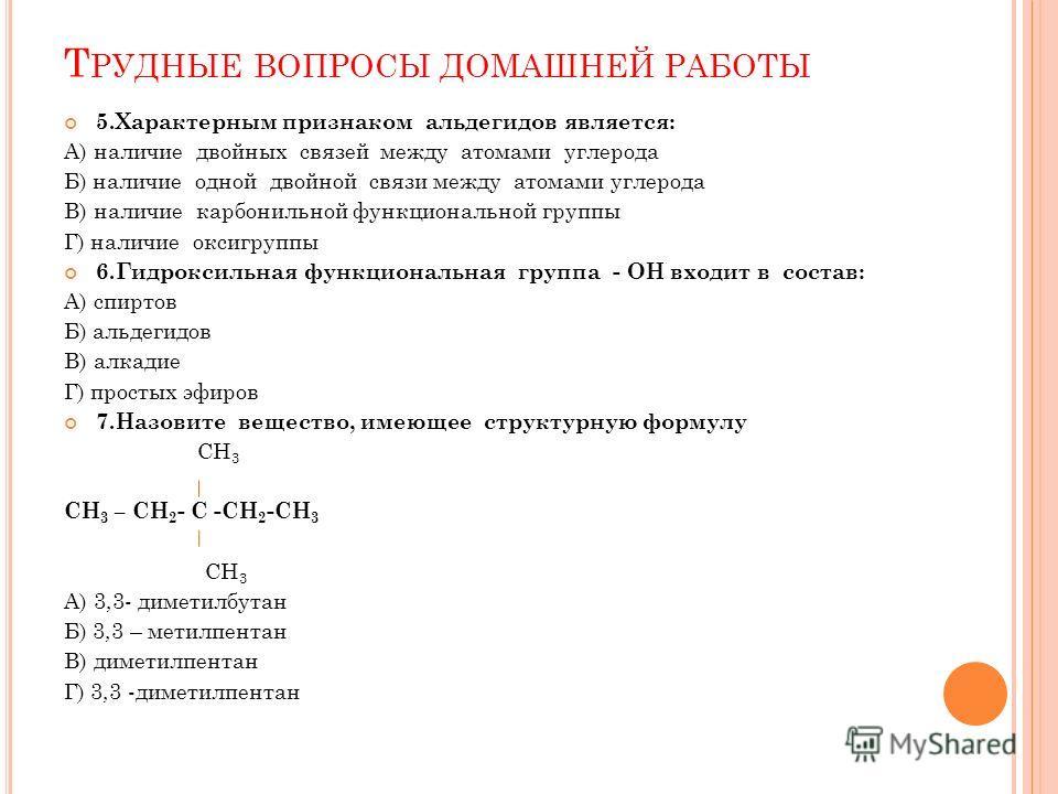 Т РУДНЫЕ ВОПРОСЫ ДОМАШНЕЙ РАБОТЫ 5.Характерным признаком альдегидов является: А) наличие двойных связей между атомами углерода Б) наличие одной двойной связи между атомами углерода В) наличие карбонильной функциональной группы Г) наличие оксигруппы 6