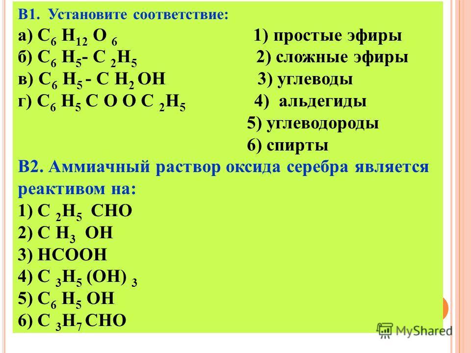 В1. Установите соответствие: а) C 6 H 12 O 6 1) простые эфиры б) C 6 H 5 - C 2 H 5 2) сложные эфиры в) C 6 H 5 - C H 2 ОН 3) углеводы г) C 6 H 5 C O O C 2 H 5 4) альдегиды 5) углеводороды 6) спирты В2. Аммиачный раствор оксида серебра является реакти