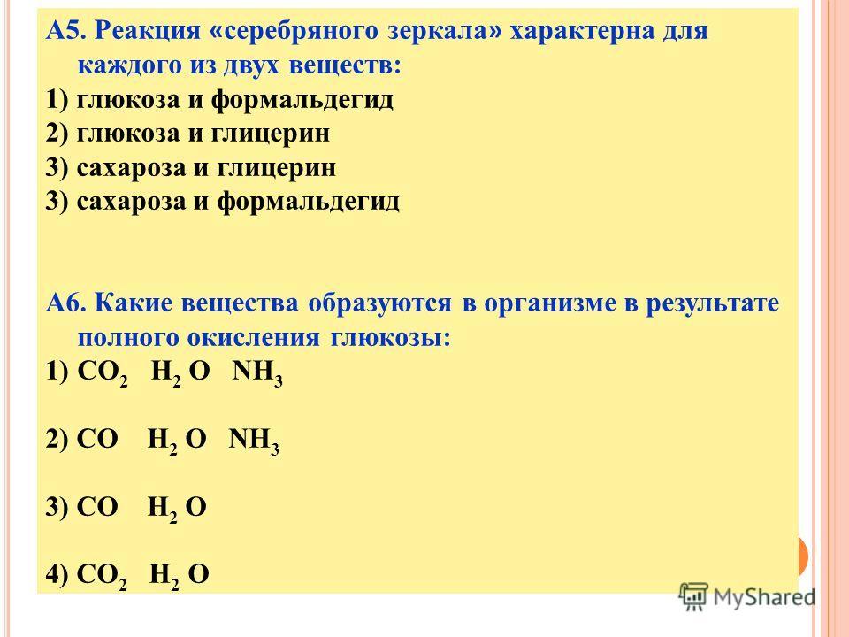 А5. Реакция « серебряного зеркала » характерна для каждого из двух веществ: 1) глюкоза и формальдегид 2) глюкоза и глицерин 3) сахароза и глицерин 3) сахароза и формальдегид А6. Какие вещества образуются в организме в результате полного окисления глю