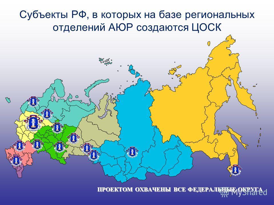 Субъекты РФ, в которых на базе региональных отделений АЮР создаются ЦОСК ПРОЕКТОМ ОХВАЧЕНЫ ВСЕ ФЕДЕРАЛЬНЫЕ ОКРУГА