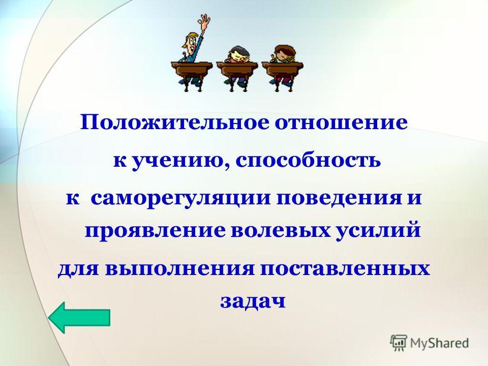 Положительное отношение к учению, способность к саморегуляции поведения и проявление волевых усилий для выполнения поставленных задач
