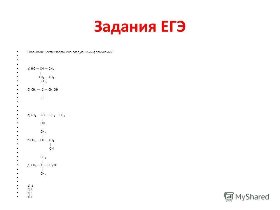Задания ЕГЭ Сколько веществ изображено следующими формулами? а) HО CH CH 3 | CH 2 СН 3 CH 3 | б) CH 3 C CН 2 ОН | H в) CH 3 CH СН 2 СН 3 | ОH CH 3 | г) CH 3 CН СH 2 | ОH СH 3 | д) СН 3 C CH 2 ОH | СH 3 1) 5 2) 2 3) 3 4) 4