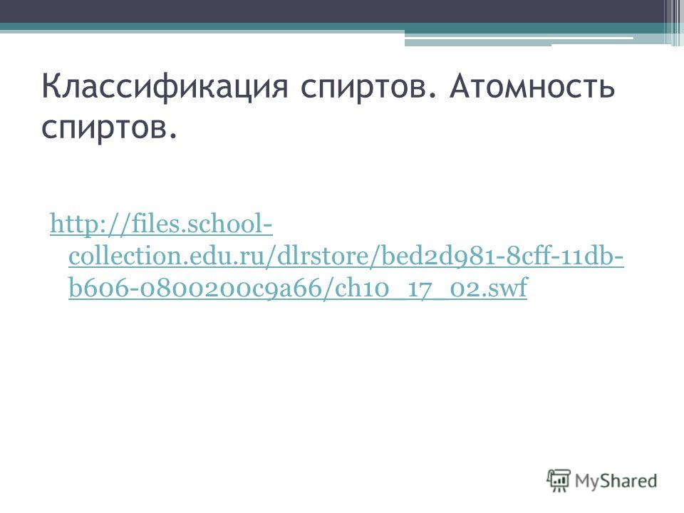 Классификация спиртов. Атомность спиртов. http://files.school- collection.edu.ru/dlrstore/bed2d981-8cff-11db- b606-0800200c9a66/ch10_17_02.swf