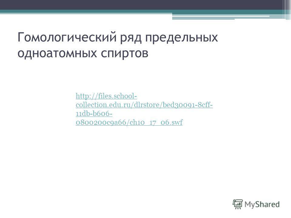 Гомологический ряд предельных одноатомных спиртов http://files.school- collection.edu.ru/dlrstore/bed30091-8cff- 11db-b606- 0800200c9a66/ch10_17_06.swf