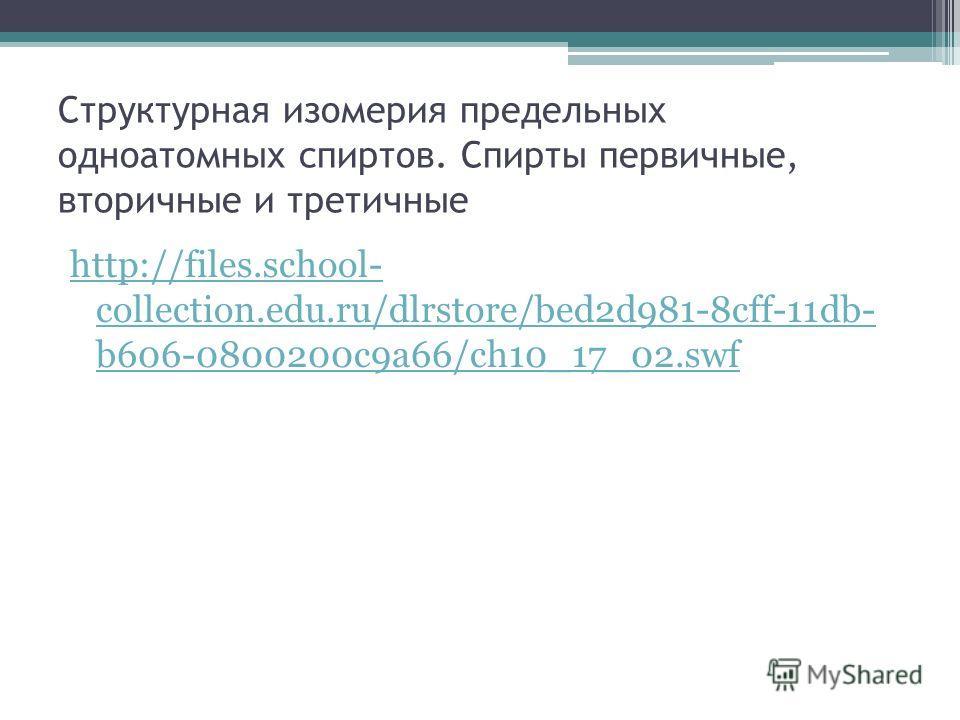 Структурная изомерия предельных одноатомных спиртов. Спирты первичные, вторичные и третичные http://files.school- collection.edu.ru/dlrstore/bed2d981-8cff-11db- b606-0800200c9a66/ch10_17_02.swf