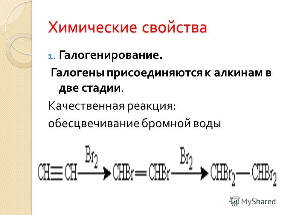 Химические свойства 1. Галогенирование. Галогены присоединяются к алкинам в две стадии. Качественная реакция : обесцвечивание бромной воды