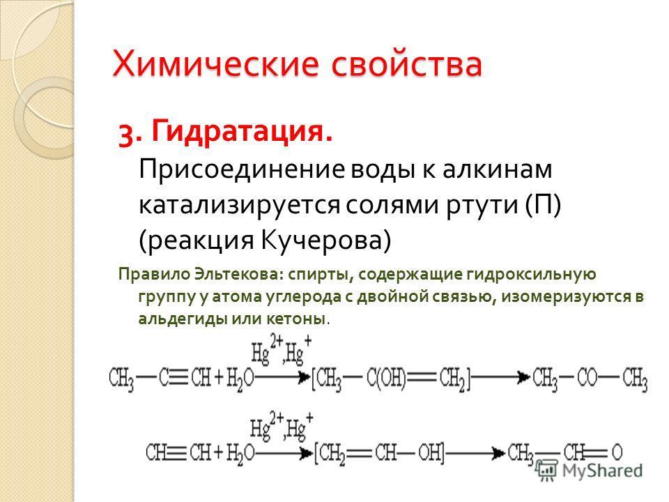 Химические свойства 3. Гидратация. Присоединение воды к алкинам катализируется солями ртути ( П ) ( реакция Кучерова ) Правило Эльтекова : спирты, содержащие гидроксильную группу у атома углерода с двойной связью, изомеризуются в альдегиды или кетоны
