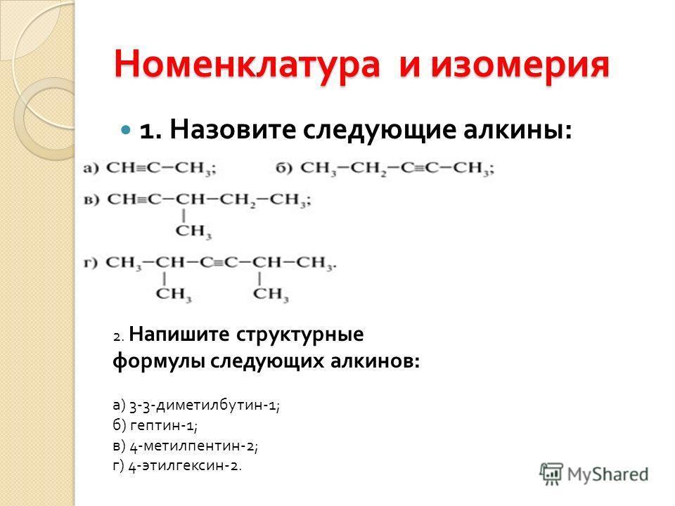 Номенклатура и изомерия 1. Назовите следующие алкины : 2. Напишите структурные формулы следующих алкинов : а ) 3-3- диметилбутин -1; б ) гептин -1; в ) 4- метилпентин -2; г ) 4- этилгексин -2.