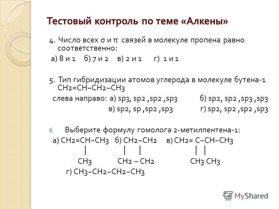 Тестовый контроль по теме « Алкены » 4. Число всех σ и π связей в молекуле пропена равно соответственно : а ) 8 и 1 б ) 7 и 2 в ) 2 и 1 г ) 1 и 1 5. Тип гибридизации атомов углерода в молекуле бутена -1 СН 2= СН СН 2 СН 3 слева направо : а ) sp 3, sp