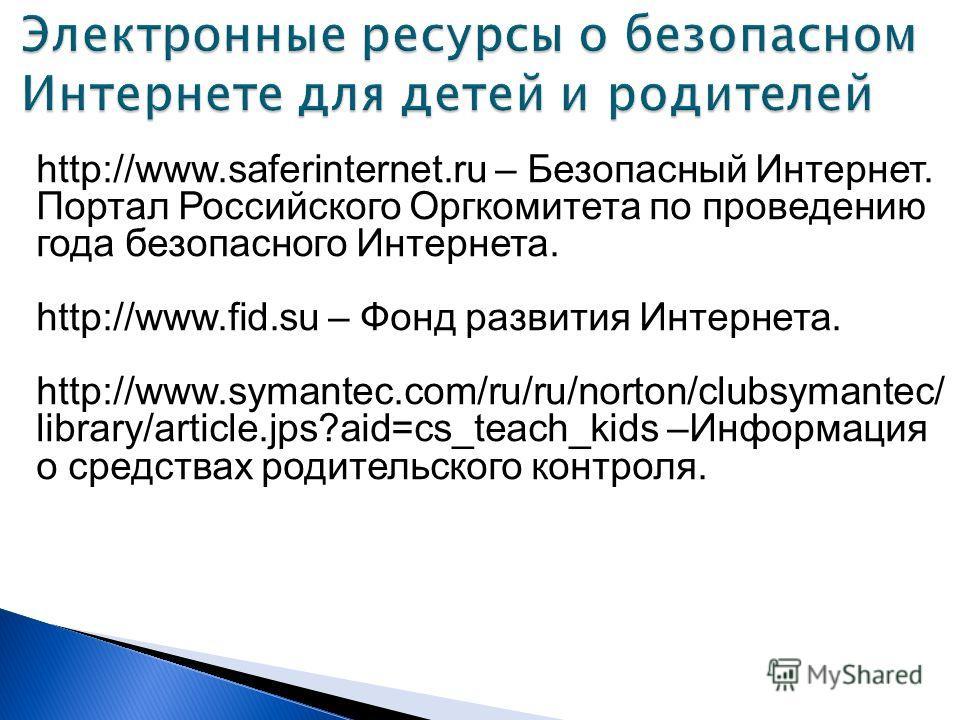 http://www.saferinternet.ru – Безопасный Интернет. Портал Российского Оргкомитета по проведению года безопасного Интернета. http://www.fid.su – Фонд развития Интернета. http://www.symantec.com/ru/ru/norton/clubsymantec/ library/article.jps?aid=cs_tea