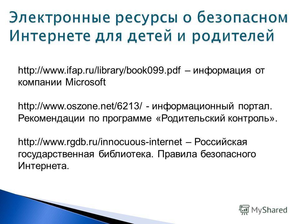 http://www.ifap.ru/library/book099.pdf – информация от компании Microsoft http://www.oszone.net/6213/ - информационный портал. Рекомендации по программе «Родительский контроль». http://www.rgdb.ru/innocuous-internet – Российская государственная библи