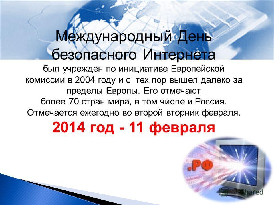 Международный День безопасного Интернета был учрежден по инициативе Европейской комиссии в 2004 году и с тех пор вышел далеко за пределы Европы. Его отмечают более 70 стран мира, в том числе и Россия. Отмечается ежегодно во второй вторник февраля. 20