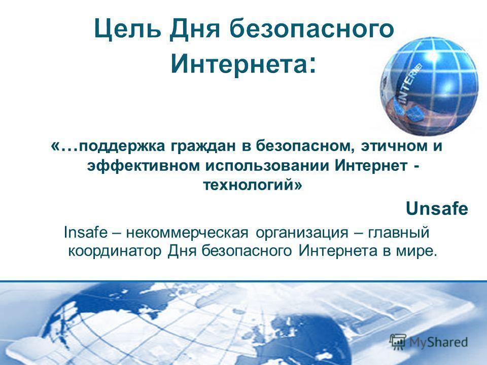 «… поддержка граждан в безопасном, этичном и эффективном использовании Интернет - технологий» Unsafe Insafe – некоммерческая организация – главный координатор Дня безопасного Интернета в мире.