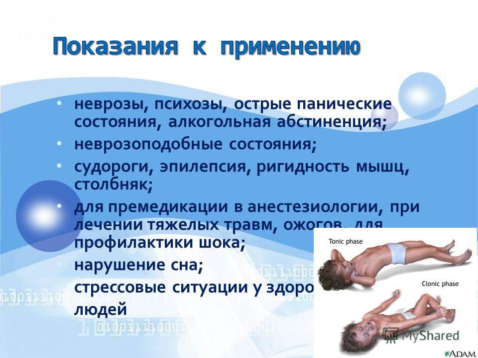 неврозы, психозы, острые панические состояния, алкогольная абстиненция; неврозоподобные состояния; судороги, эпилепсия, ригидность мышц, столбняк; для премедикации в анестезиологии, при лечении тяжелых травм, ожогов, для профилактики шока; нарушение