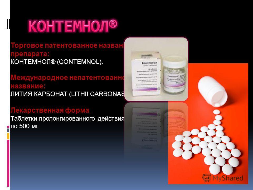 Торговое патентованное название препарата: КОНТЕМНОЛ® (CONTEMNOL). Международное непатентованное название: ЛИТИЯ КАРБОНАТ (LITHII CARBONAS) Лекарственная форма Таблетки пролонгированного действия по 500 мг.