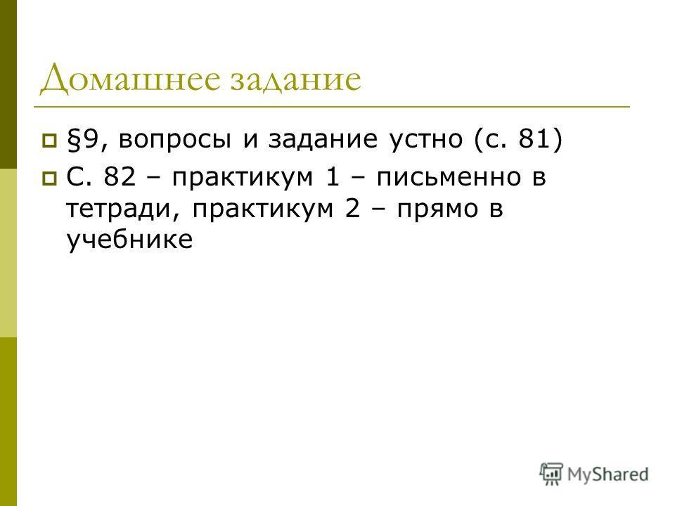 Домашнее задание §9, вопросы и задание устно (с. 81) С. 82 – практикум 1 – письменно в тетради, практикум 2 – прямо в учебнике