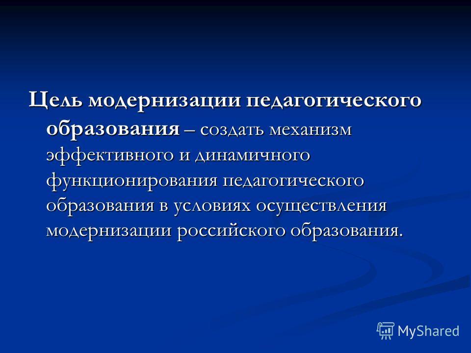 Цель модернизации педагогического образования – создать механизм эффективного и динамичного функционирования педагогического образования в условиях осуществления модернизации российского образования.