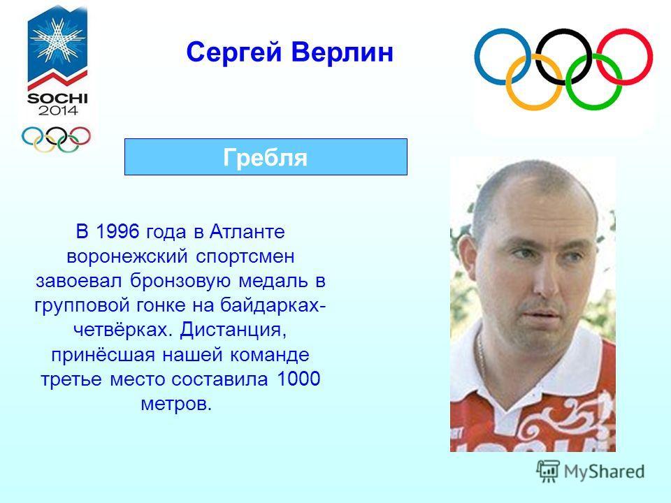 Сергей Верлин Гребля В 1996 года в Атланте воронежский спортсмен завоевал бронзовую медаль в групповой гонке на байдарках- четвёрках. Дистанция, принёсшая нашей команде третье место составила 1000 метров.