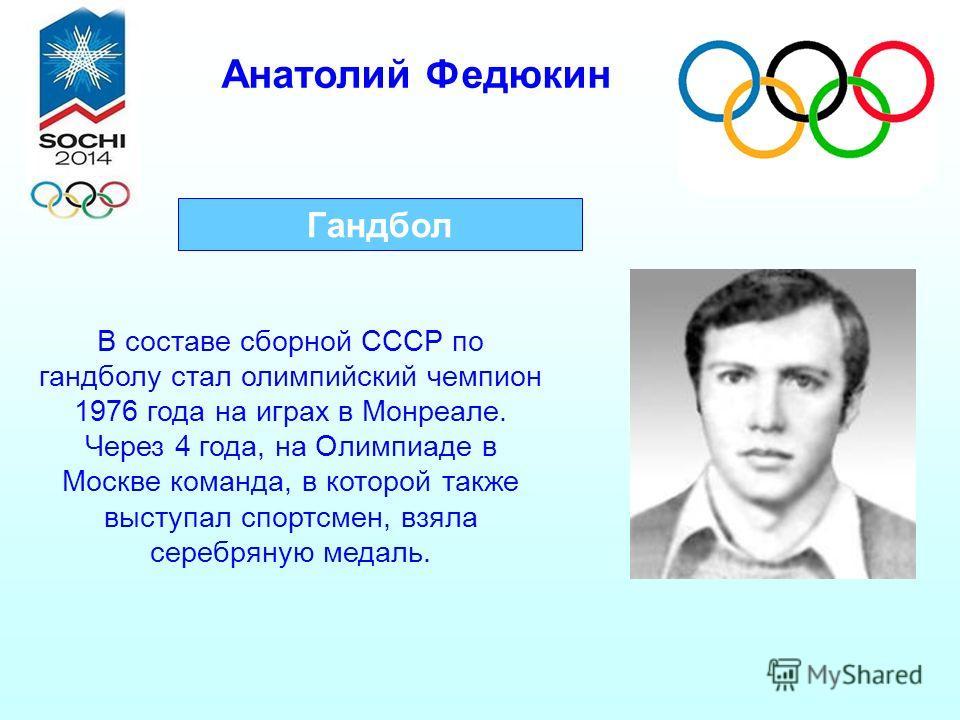Анатолий Федюкин Гандбол В составе сборной СССР по гандболу стал олимпийский чемпион 1976 года на играх в Монреале. Через 4 года, на Олимпиаде в Москве команда, в которой также выступал спортсмен, взяла серебряную медаль.