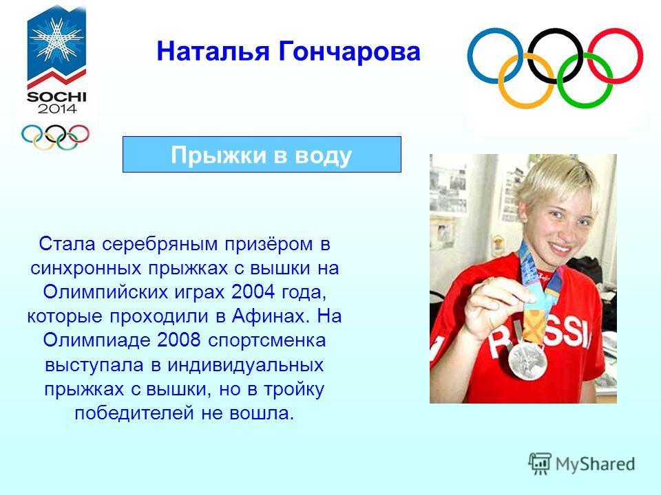 Наталья Гончарова Прыжки в воду Стала серебряным призёром в синхронных прыжках с вышки на Олимпийских играх 2004 года, которые проходили в Афинах. На Олимпиаде 2008 спортсменка выступала в индивидуальных прыжках с вышки, но в тройку победителей не во