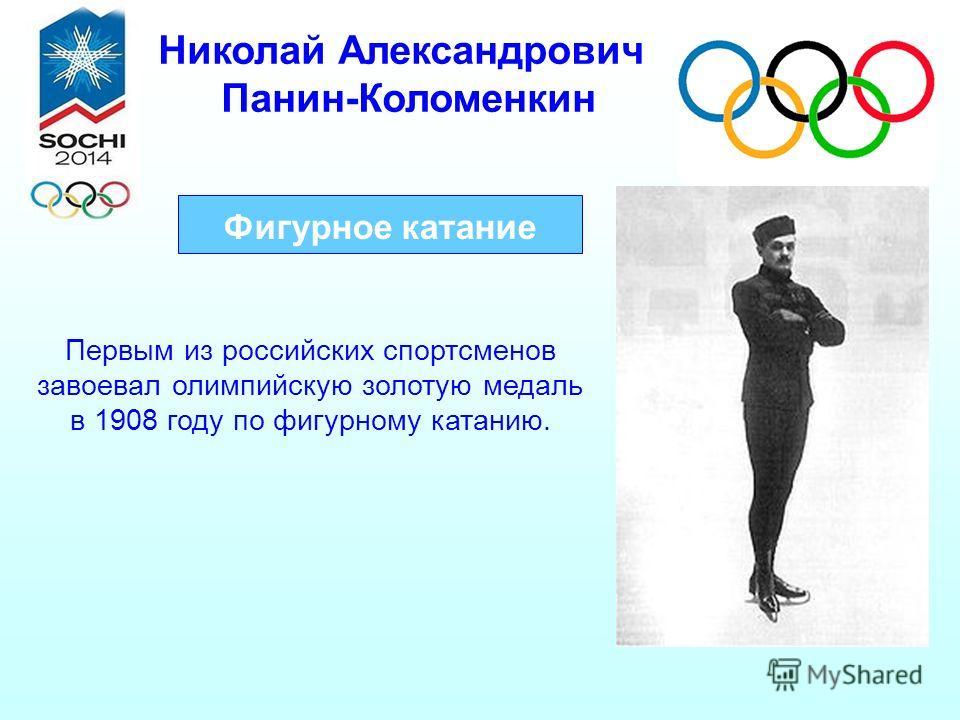 Николай Александрович Панин-Коломенкин Фигурное катание Первым из российских спортсменов завоевал олимпийскую золотую медаль в 1908 году по фигурному катанию.