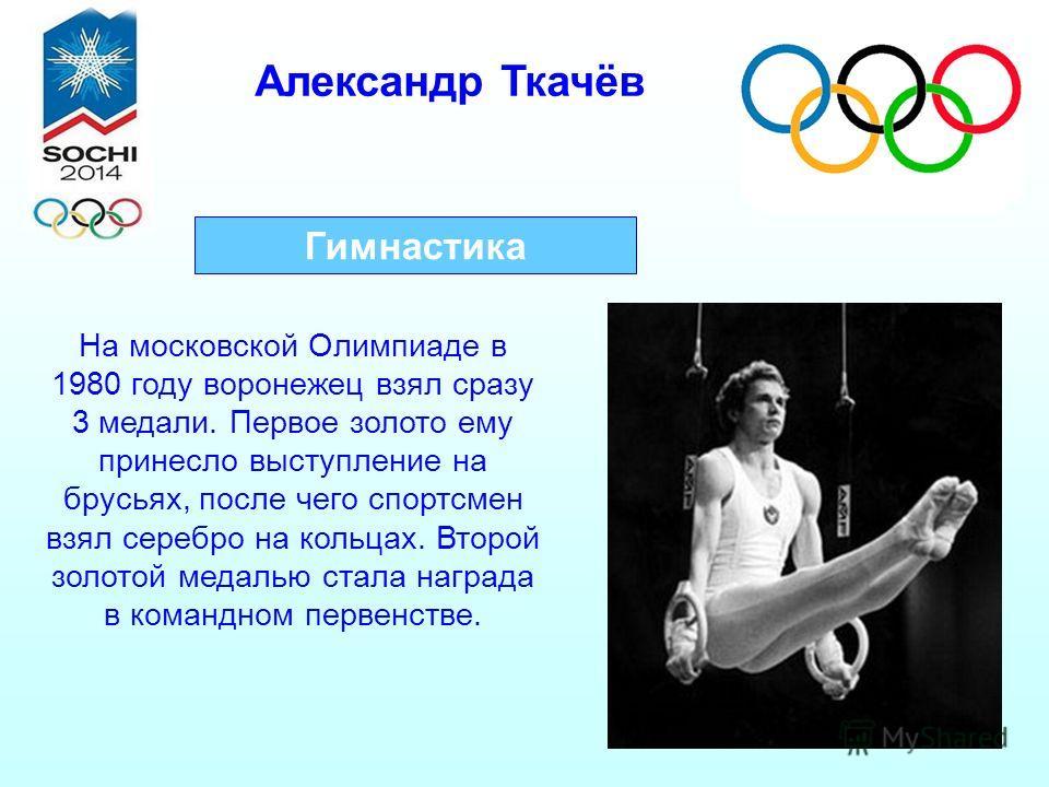Александр Ткачёв Гимнастика На московской Олимпиаде в 1980 году воронежец взял сразу 3 медали. Первое золото ему принесло выступление на брусьях, после чего спортсмен взял серебро на кольцах. Второй золотой медалью стала награда в командном первенств