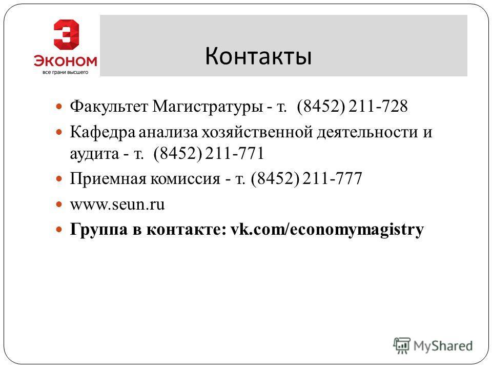 Контакты Факультет Магистратуры - т. (8452) 211-728 Кафедра анализа хозяйственной деятельности и аудита - т. (8452) 211-771 Приемная комиссия - т. (8452) 211-777 www.seun.ru Группа в контакте: vk.com/economymagistry