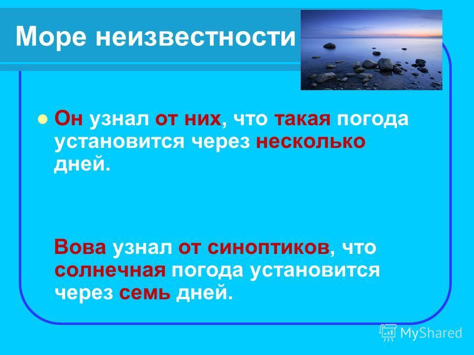 Море неизвестности Он узнал от них, что такая погода установится через несколько дней. Вова узнал от синоптиков, что солнечная погода установится через семь дней.