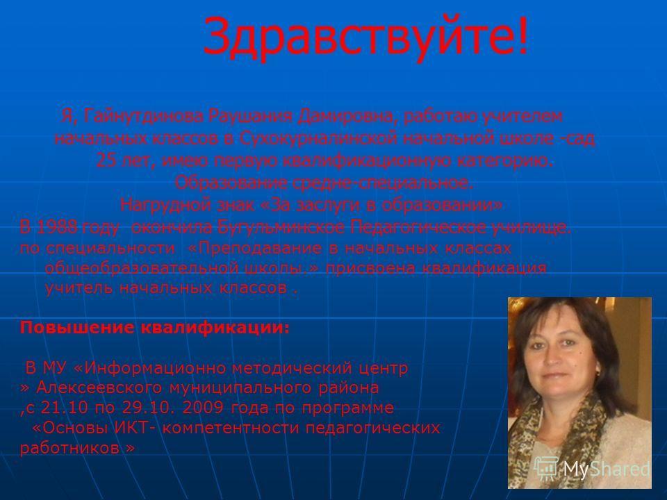 Здравствуйте! Я, Гайнутдинова Раушания Дамировна, работаю учителем начальных классов в Сухокурналинской начальной школе -сад 25 лет, имею первую квалификационную категорию. Образование средне-специальное. Нагрудной знак «За заслуги в образовании» В 1