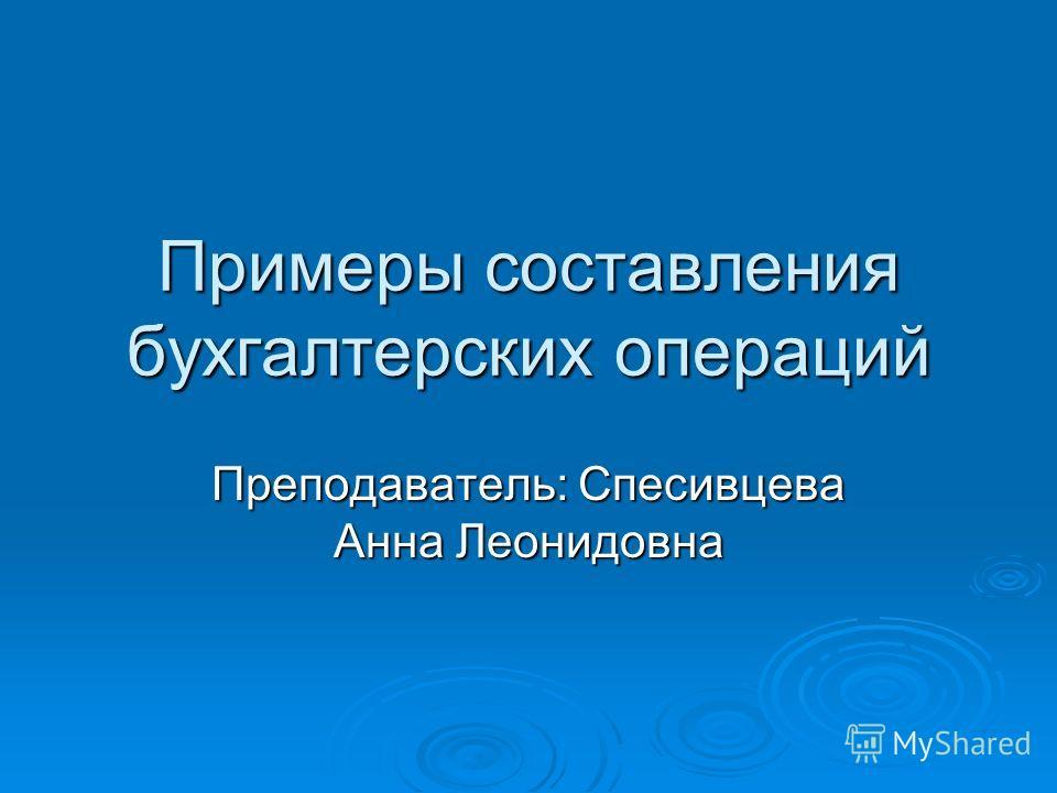 Примеры составления бухгалтерских операций Преподаватель: Спесивцева Анна Леонидовна