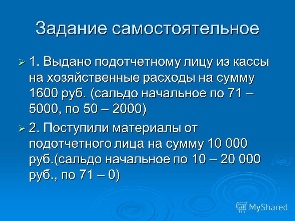 Задание самостоятельное 1. Выдано подотчетному лицу из кассы на хозяйственные расходы на сумму 1600 руб. (сальдо начальное по 71 – 5000, по 50 – 2000) 1. Выдано подотчетному лицу из кассы на хозяйственные расходы на сумму 1600 руб. (сальдо начальное
