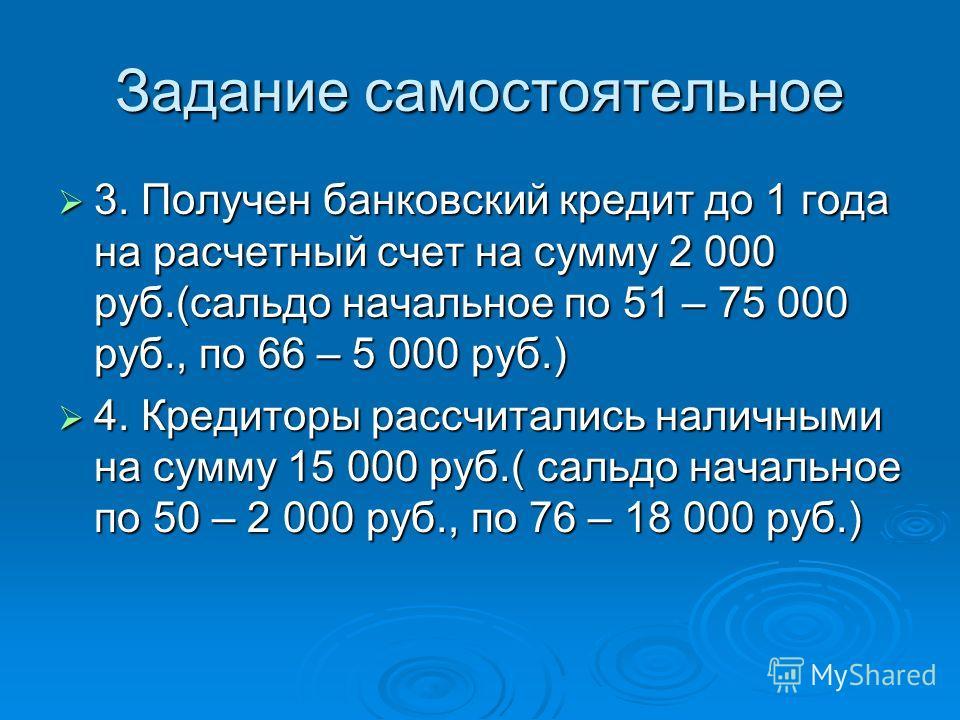 Задание самостоятельное 3. Получен банковский кредит до 1 года на расчетный счет на сумму 2 000 руб.(сальдо начальное по 51 – 75 000 руб., по 66 – 5 000 руб.) 3. Получен банковский кредит до 1 года на расчетный счет на сумму 2 000 руб.(сальдо начальн