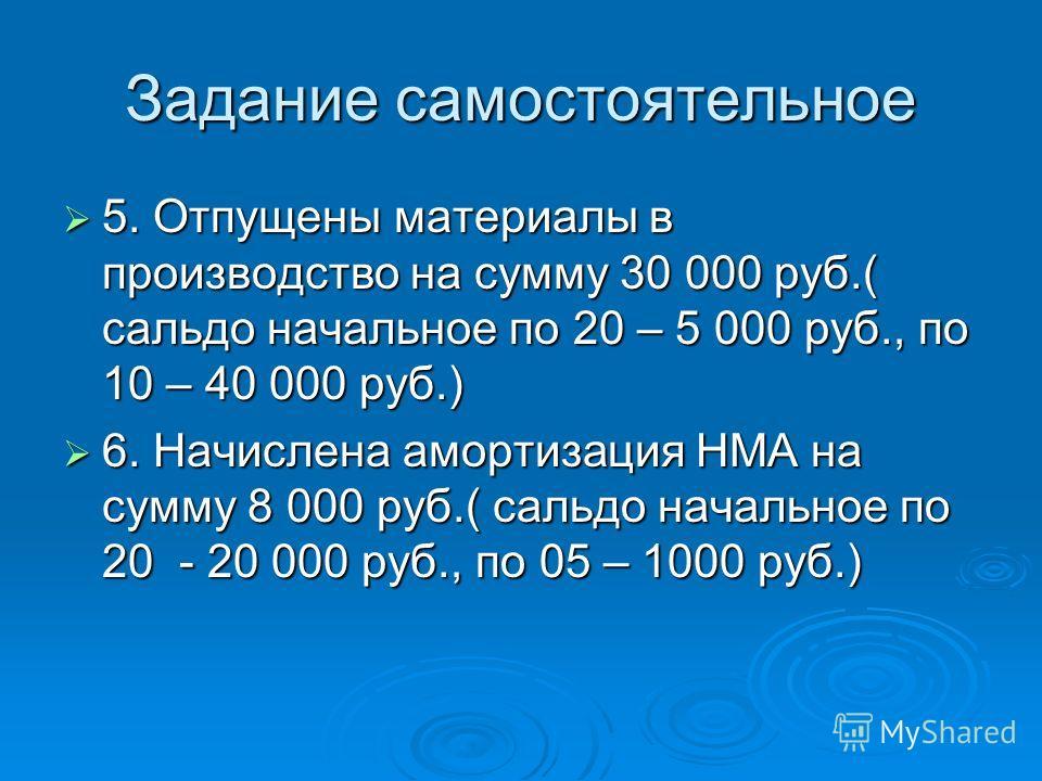 Задание самостоятельное 5. Отпущены материалы в производство на сумму 30 000 руб.( сальдо начальное по 20 – 5 000 руб., по 10 – 40 000 руб.) 5. Отпущены материалы в производство на сумму 30 000 руб.( сальдо начальное по 20 – 5 000 руб., по 10 – 40 00
