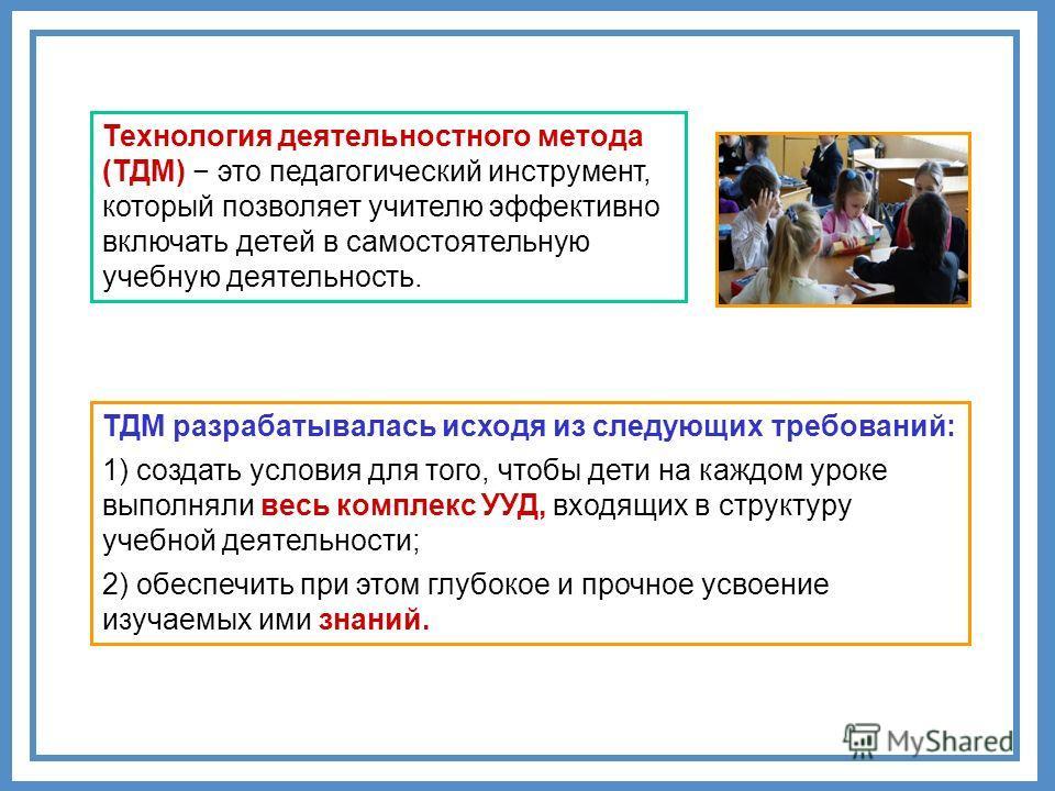 Технология деятельностного метода (ТДМ) это педагогический инструмент, который позволяет учителю эффективно включать детей в самостоятельную учебную деятельность. ТДМ разрабатывалась исходя из следующих требований: 1) создать условия для того, чтобы