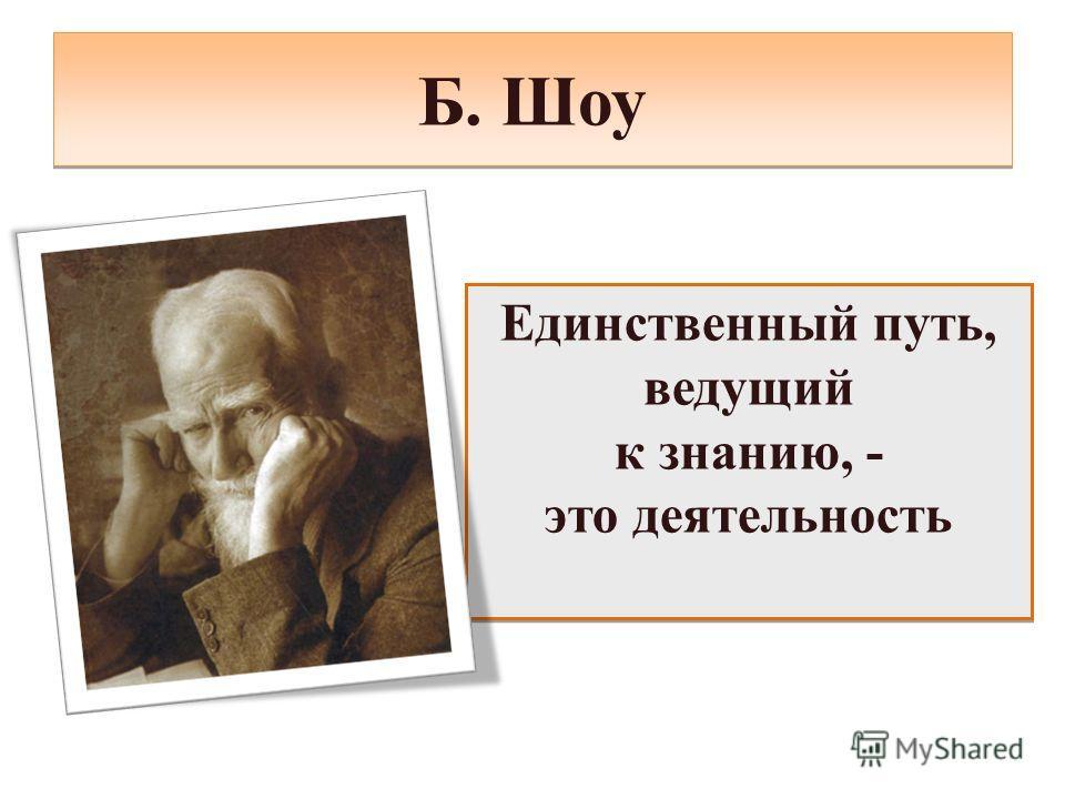 Б. Шоу Единственный путь, ведущий к знанию, - это деятельность Единственный путь, ведущий к знанию, - это деятельность