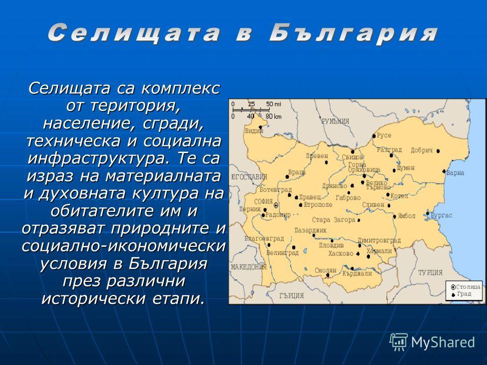 Селищата са комплекс от територия, население, сгради, техническа и социална инфраструктура. Те са израз на материалната и духовната култура на обитателите им и отразяват природните и социално-икономически условия в България през различни исторически