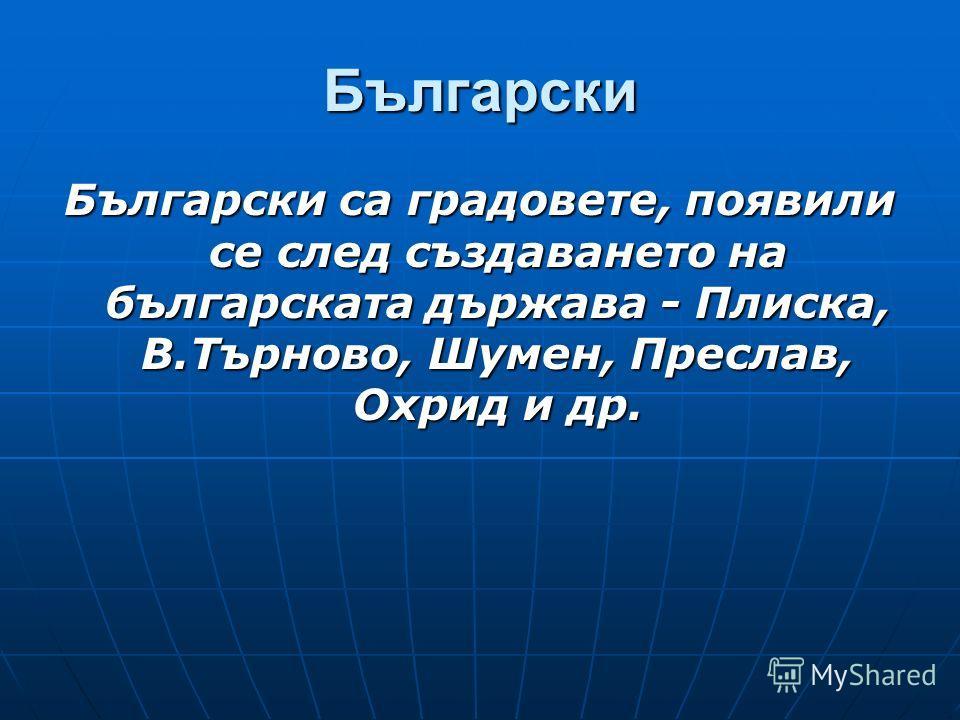 Български Български са градовете, появили се след създаването на българската държава - Плиска, В.Търново, Шумен, Преслав, Охрид и др.