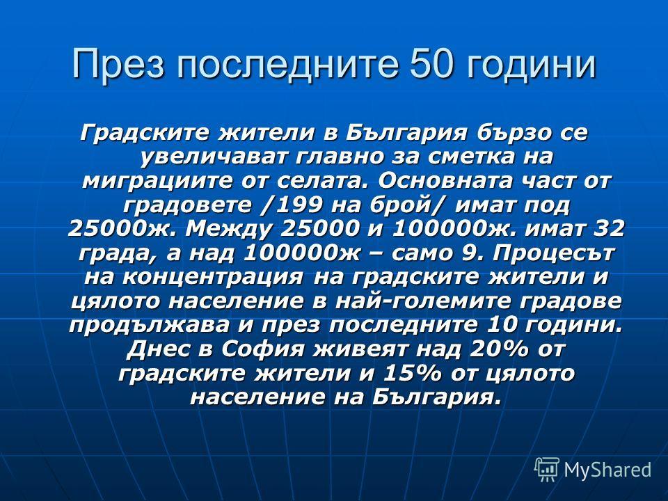 През последните 50 години Градските жители в България бързо се увеличават главно за сметка на миграциите от селата. Основната част от градовете /199 на брой/ имат под 25000ж. Между 25000 и 100000ж. имат 32 града, а над 100000ж – само 9. Процесът на к