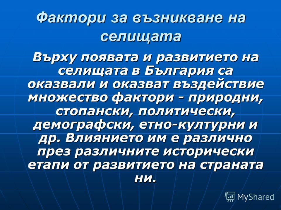 Фактори за възникване на селищата Върху появата и развитието на селищата в България са оказвали и оказват въздействие множество фактори - природни, стопански, политически, демографски, етно-културни и др. Влиянието им е различно през различните истор