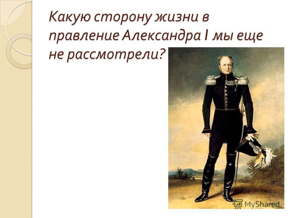Какую сторону жизни в правление Александра I мы еще не рассмотрели ?